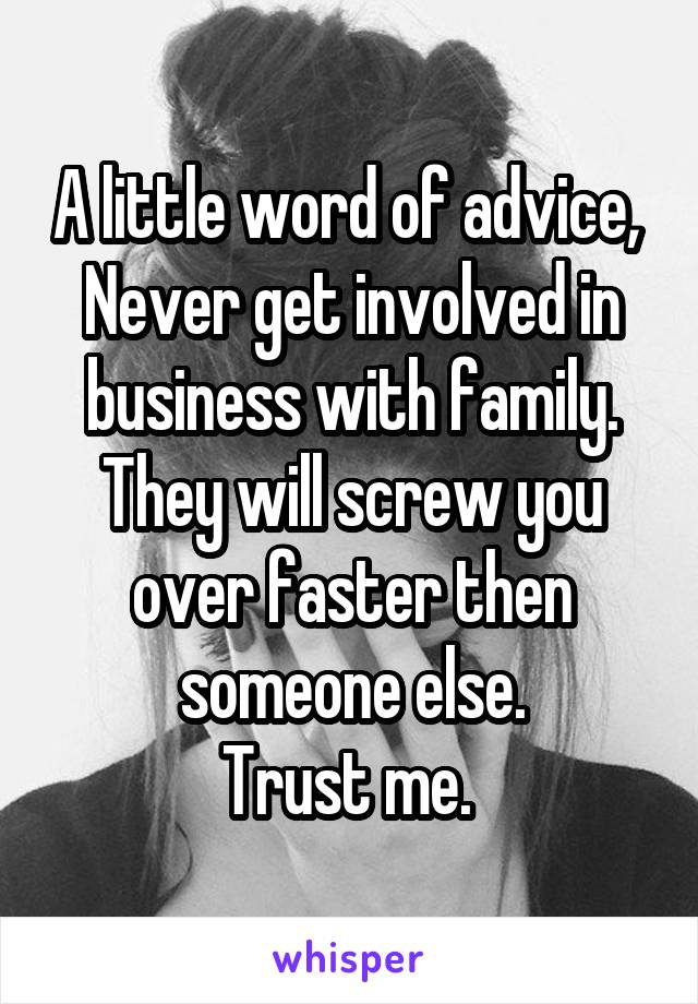 A little word of advice,  Never get involved in business with family. They will screw you over faster then someone else. Trust me.