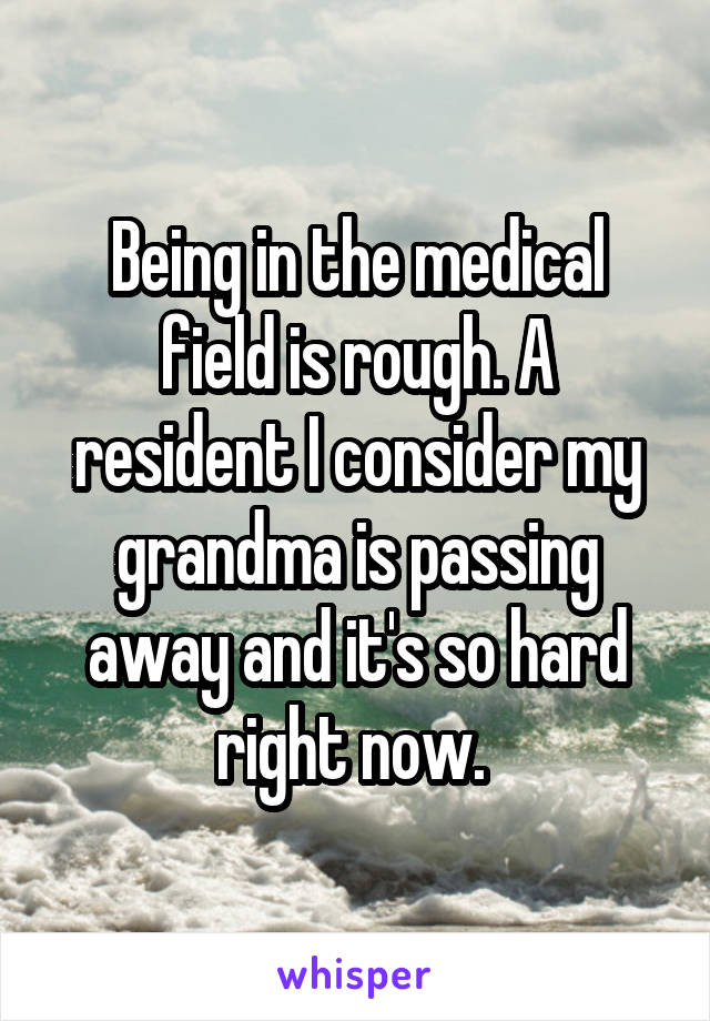 Being in the medical field is rough. A resident I consider my grandma is passing away and it's so hard right now.