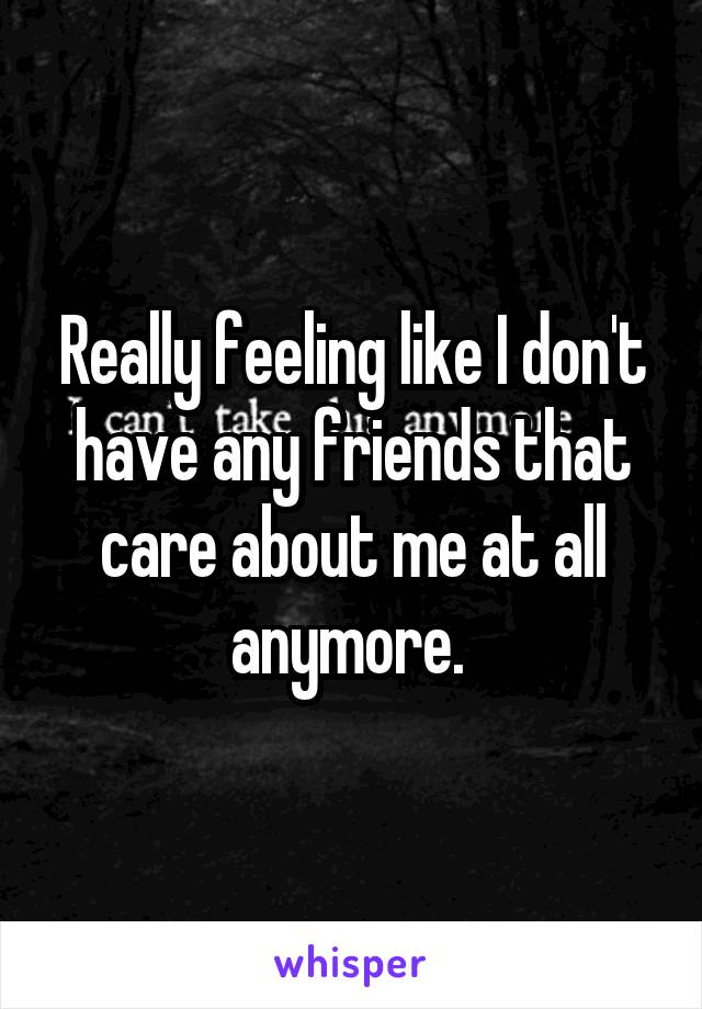 Really feeling like I don't have any friends that care about me at all anymore.
