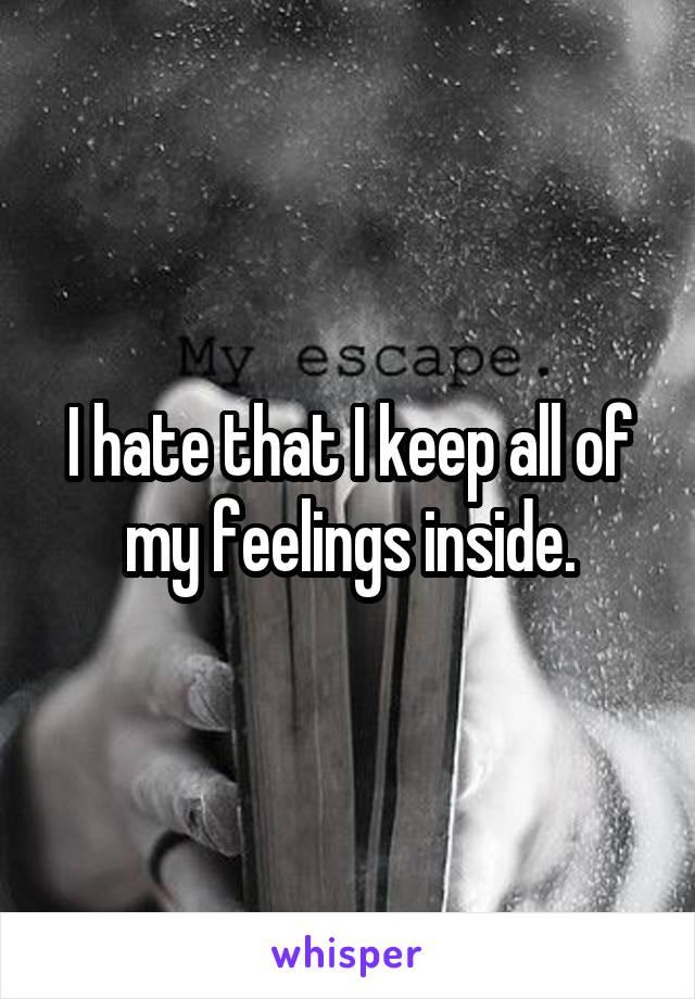 I hate that I keep all of my feelings inside.