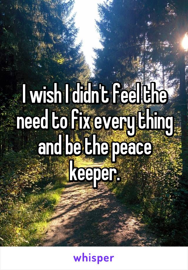 I wish I didn't feel the need to fix every thing and be the peace keeper.