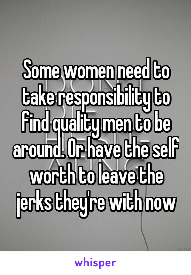 Some women need to take responsibility to find quality men to be around. Or have the self worth to leave the jerks they're with now