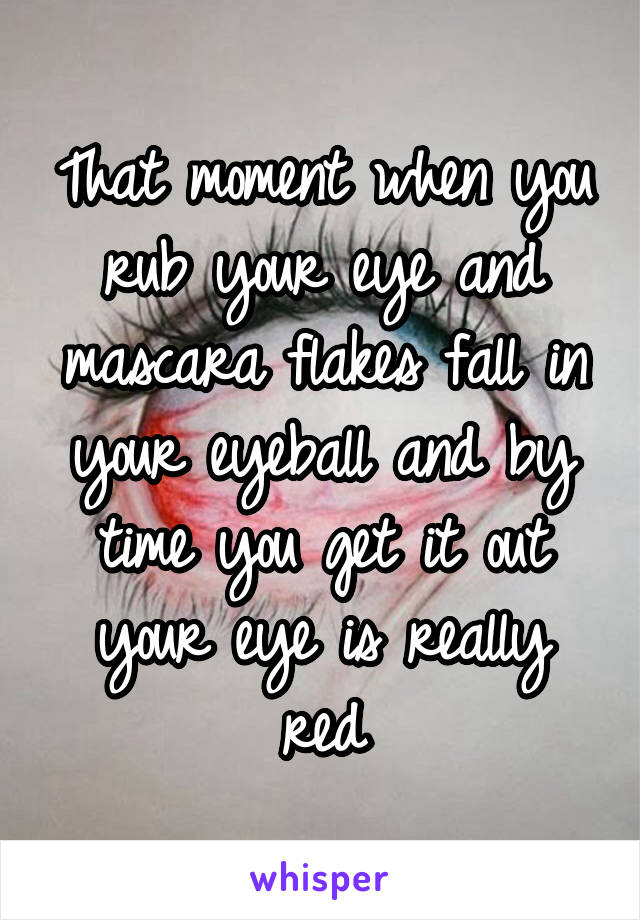 That moment when you rub your eye and mascara flakes fall in your eyeball and by time you get it out your eye is really red