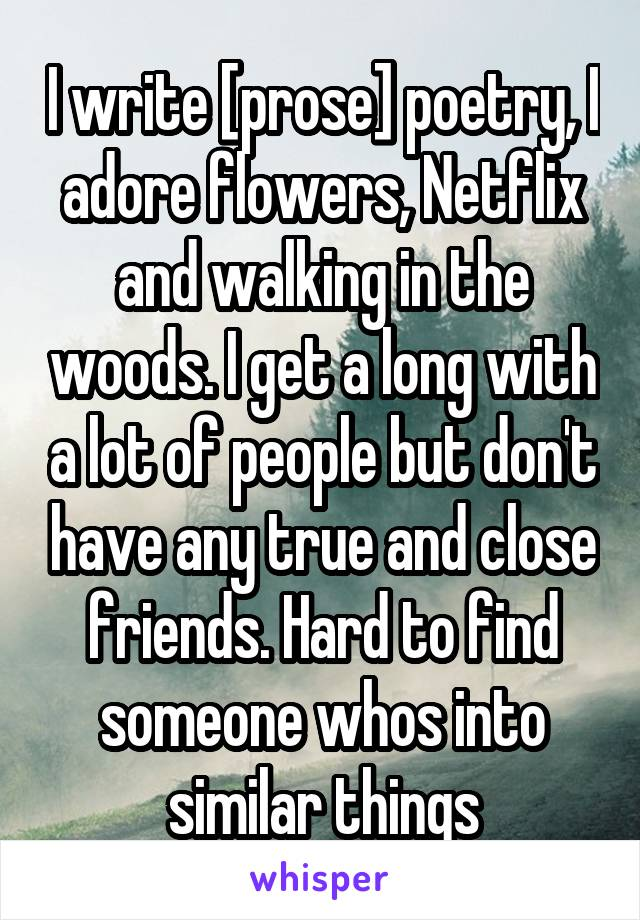 I write [prose] poetry, I adore flowers, Netflix and walking in the woods. I get a long with a lot of people but don't have any true and close friends. Hard to find someone whos into similar things