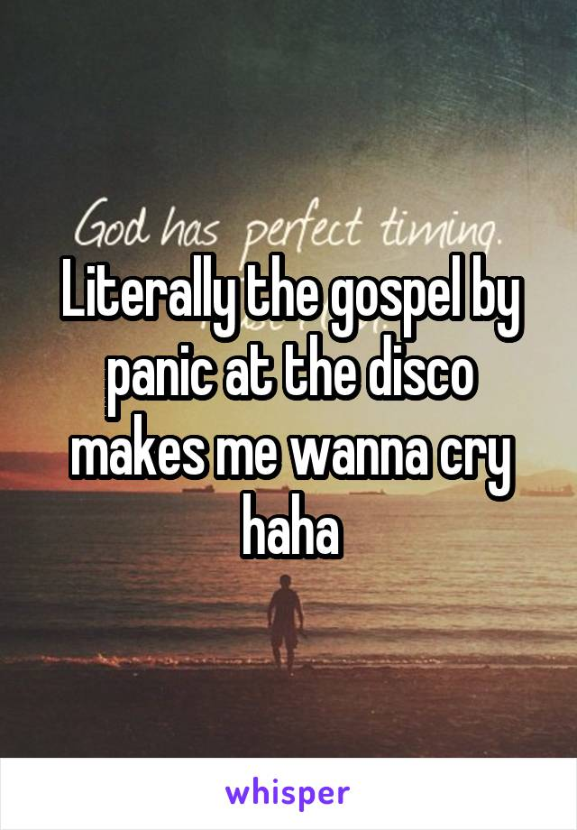 Literally the gospel by panic at the disco makes me wanna cry haha