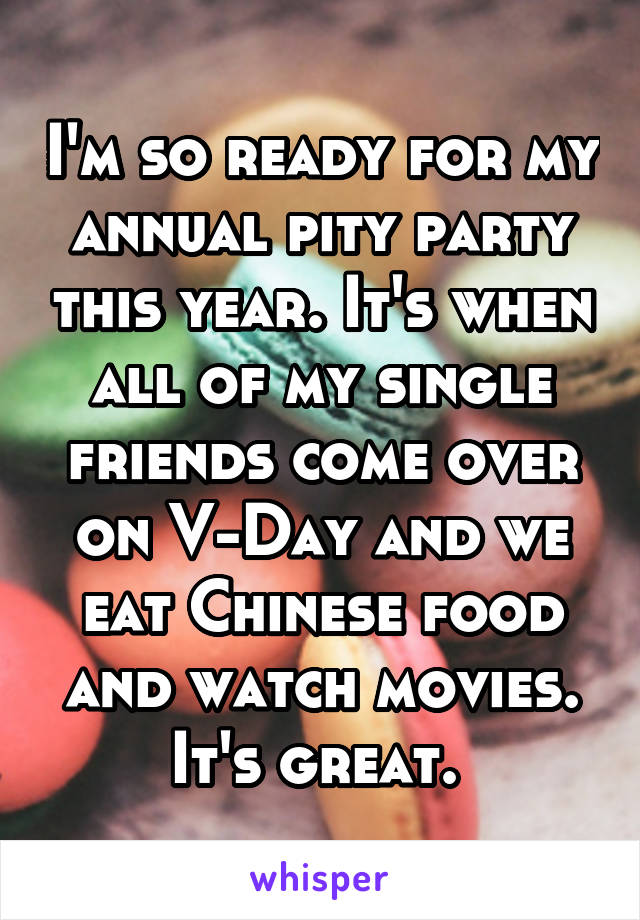 I'm so ready for my annual pity party this year. It's when all of my single friends come over on V-Day and we eat Chinese food and watch movies. It's great.