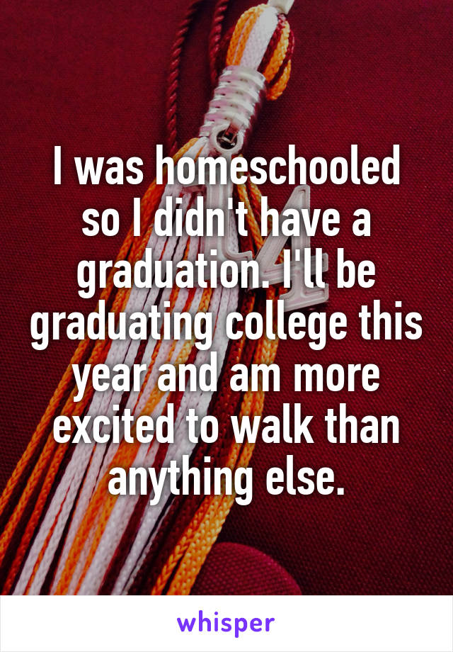 I was homeschooled so I didn't have a graduation. I'll be graduating college this year and am more excited to walk than anything else.