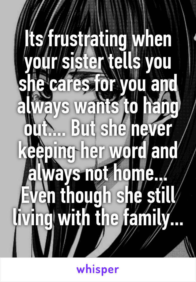 Its frustrating when your sister tells you she cares for you and always wants to hang out.... But she never keeping her word and always not home... Even though she still living with the family...