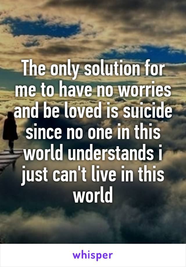 The only solution for me to have no worries and be loved is suicide since no one in this world understands i just can't live in this world