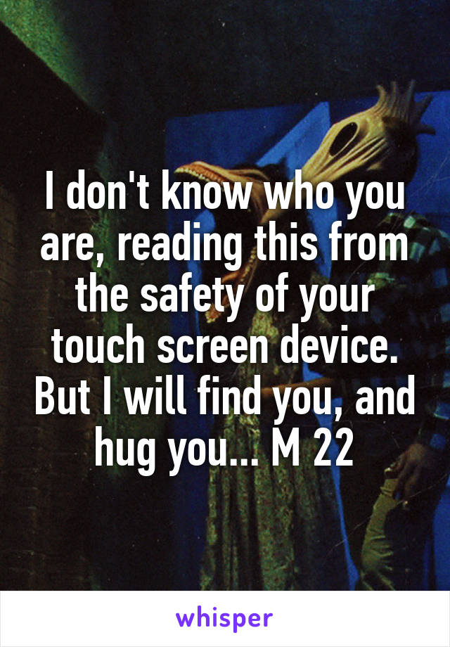 I don't know who you are, reading this from the safety of your touch screen device. But I will find you, and hug you... M 22