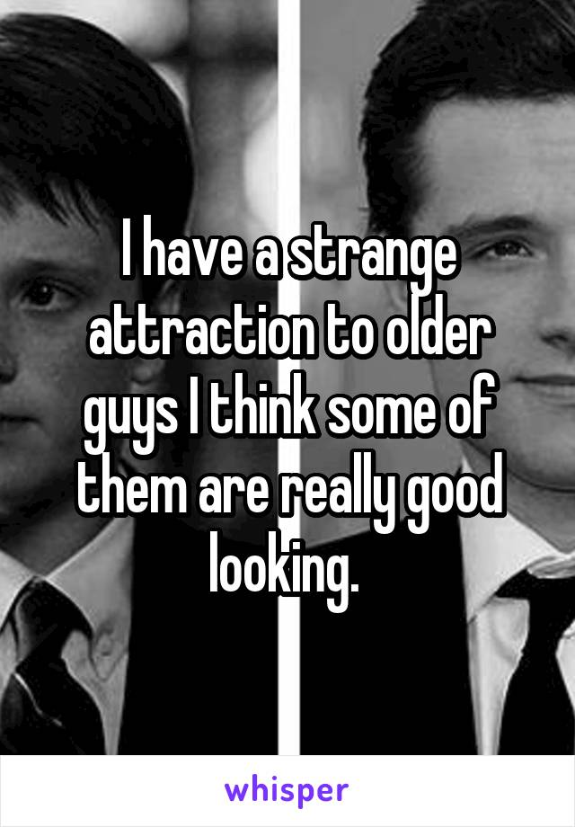 I have a strange attraction to older guys I think some of them are really good looking.