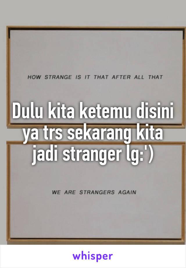 Dulu kita ketemu disini ya trs sekarang kita jadi stranger lg:')