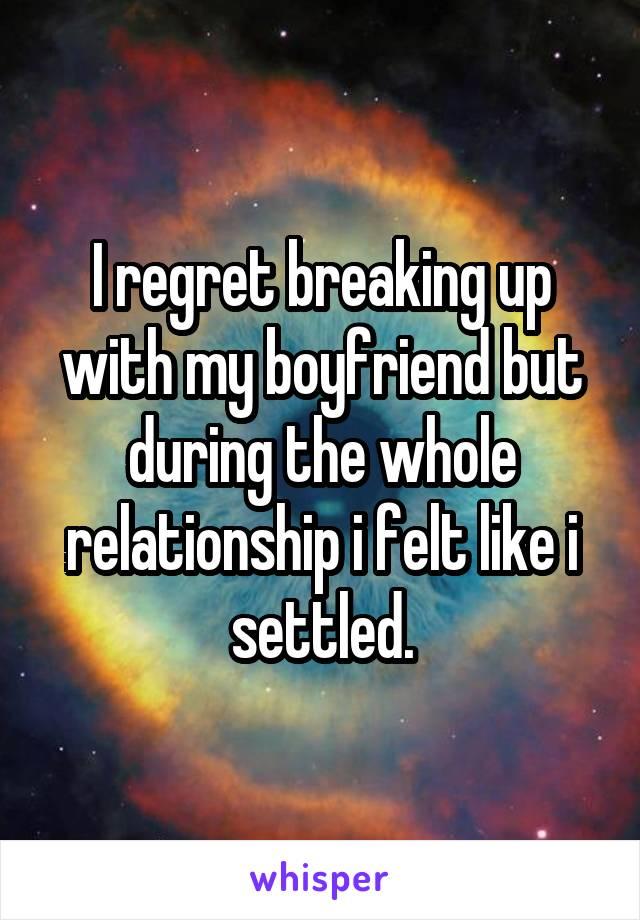 I regret breaking up with my boyfriend but during the whole relationship i felt like i settled.