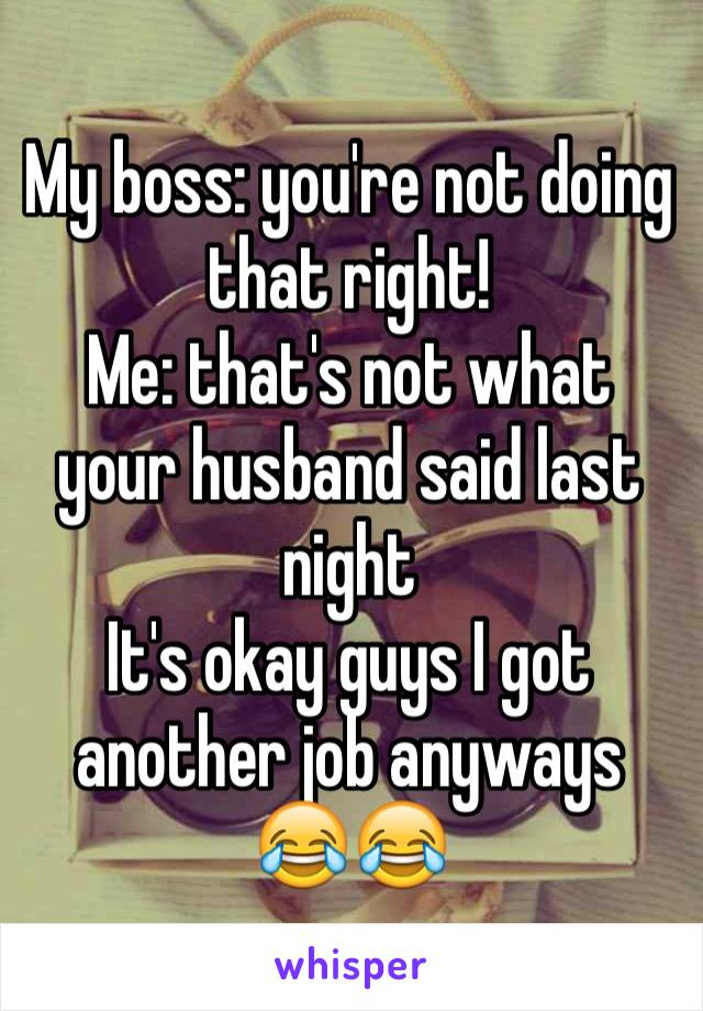 My boss: you're not doing that right!  Me: that's not what your husband said last night  It's okay guys I got another job anyways 😂😂