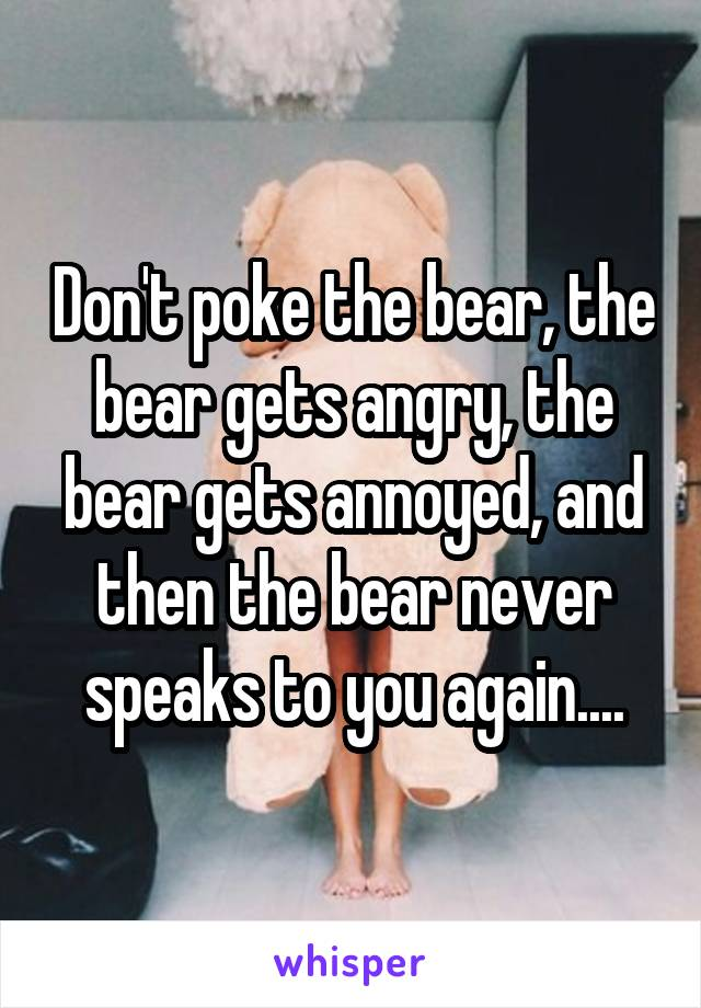 Don't poke the bear, the bear gets angry, the bear gets annoyed, and then the bear never speaks to you again....