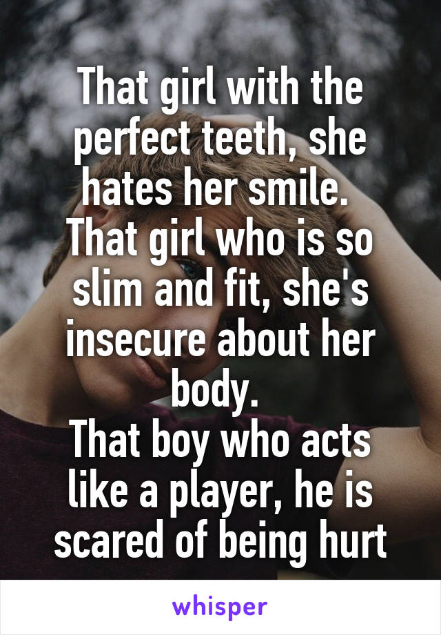 That girl with the perfect teeth, she hates her smile.  That girl who is so slim and fit, she's insecure about her body.  That boy who acts like a player, he is scared of being hurt