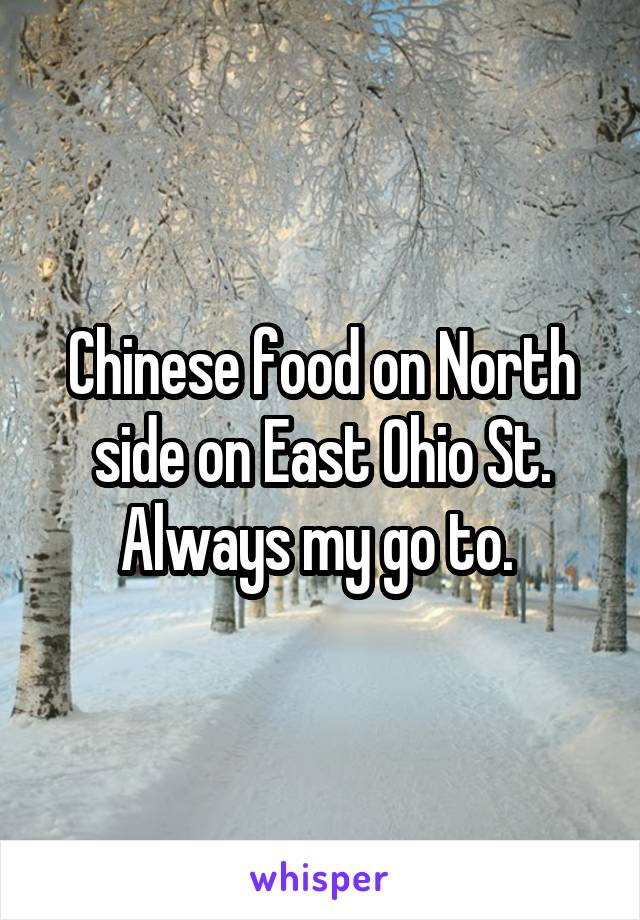 Chinese food on North side on East Ohio St. Always my go to.
