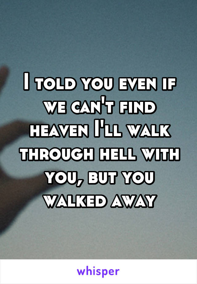 I told you even if we can't find heaven I'll walk through hell with you, but you walked away