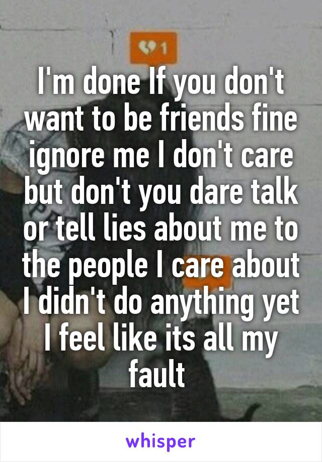 I'm done If you don't want to be friends fine ignore me I don't care but don't you dare talk or tell lies about me to the people I care about I didn't do anything yet I feel like its all my fault