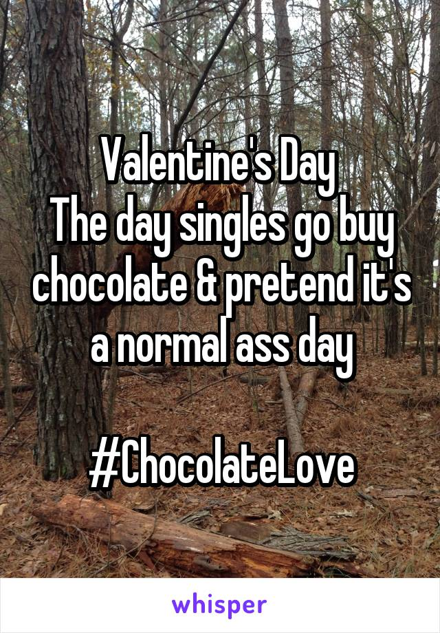 Valentine's Day  The day singles go buy chocolate & pretend it's a normal ass day  #ChocolateLove