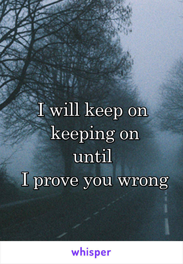 I will keep on  keeping on until  I prove you wrong