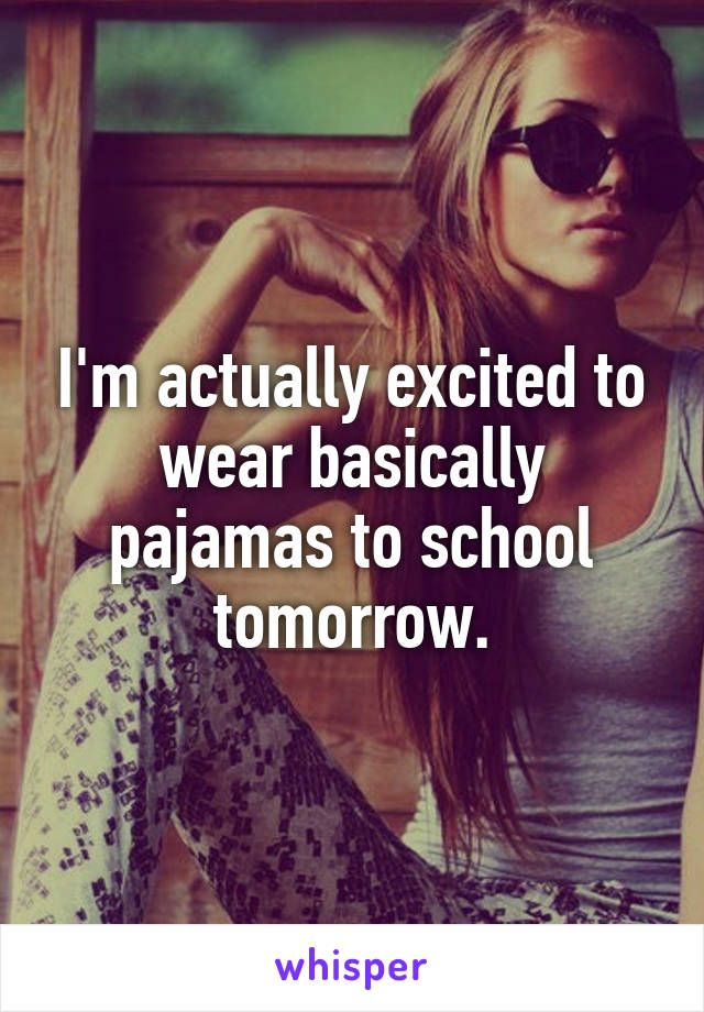 I'm actually excited to wear basically pajamas to school tomorrow.