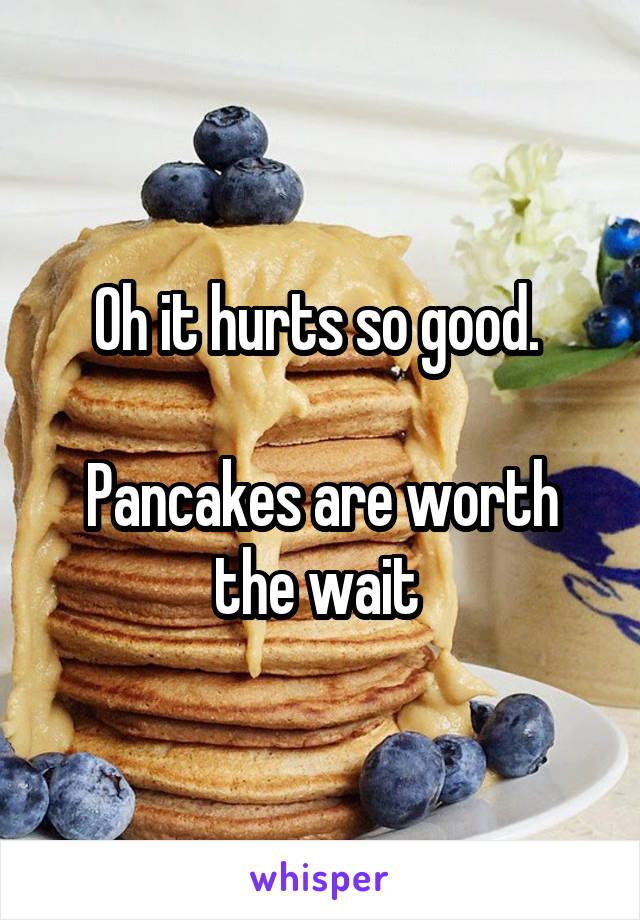 Oh it hurts so good.   Pancakes are worth the wait