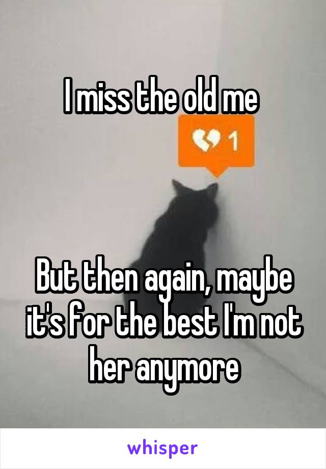 I miss the old me     But then again, maybe it's for the best I'm not her anymore