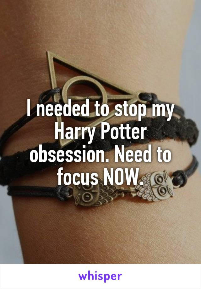 I needed to stop my Harry Potter obsession. Need to focus NOW.