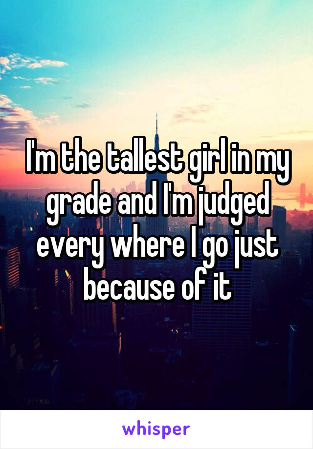 I'm the tallest girl in my grade and I'm judged every where I go just because of it