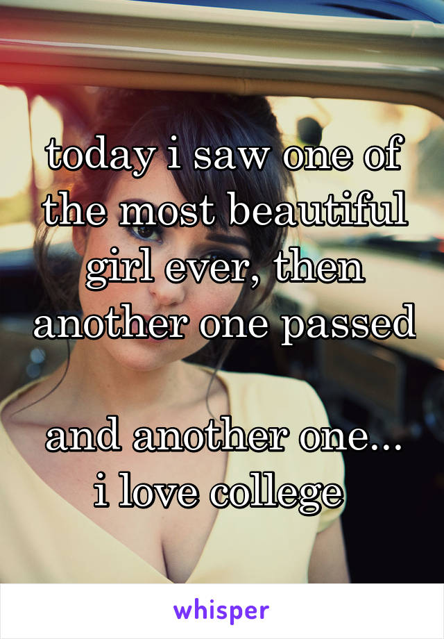today i saw one of the most beautiful girl ever, then another one passed  and another one... i love college