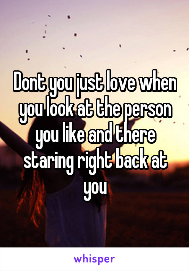 Dont you just love when you look at the person you like and there staring right back at you