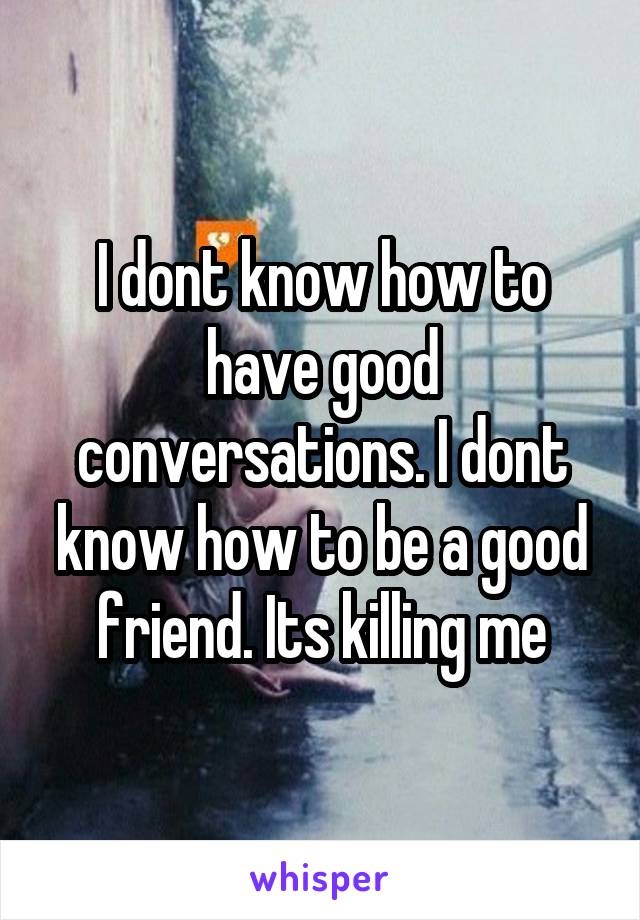 I dont know how to have good conversations. I dont know how to be a good friend. Its killing me