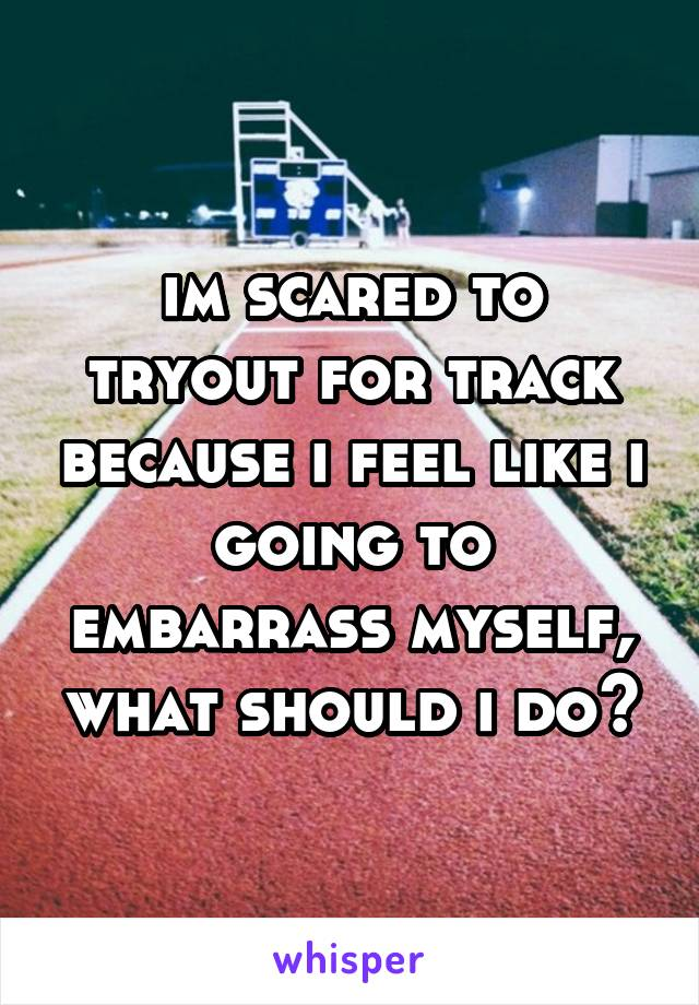 im scared to tryout for track because i feel like i going to embarrass myself, what should i do?