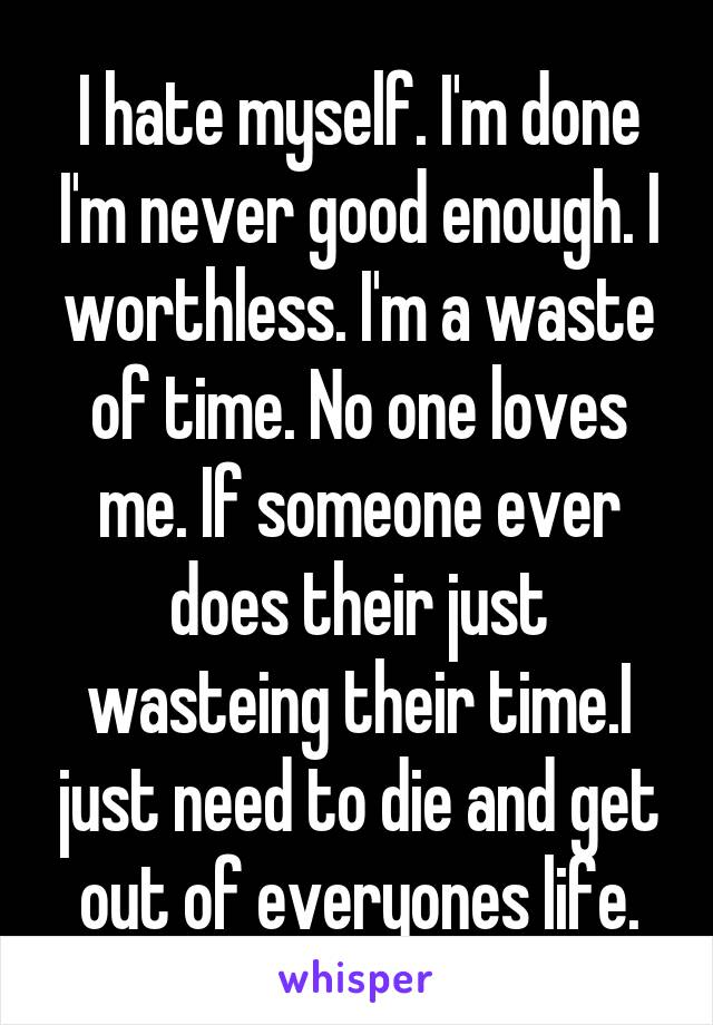 I hate myself. I'm done I'm never good enough. I worthless. I'm a waste of time. No one loves me. If someone ever does their just wasteing their time.I just need to die and get out of everyones life.