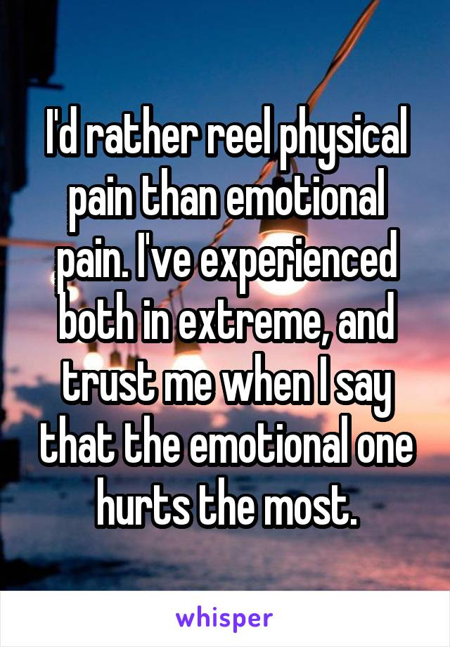 I'd rather reel physical pain than emotional pain. I've experienced both in extreme, and trust me when I say that the emotional one hurts the most.