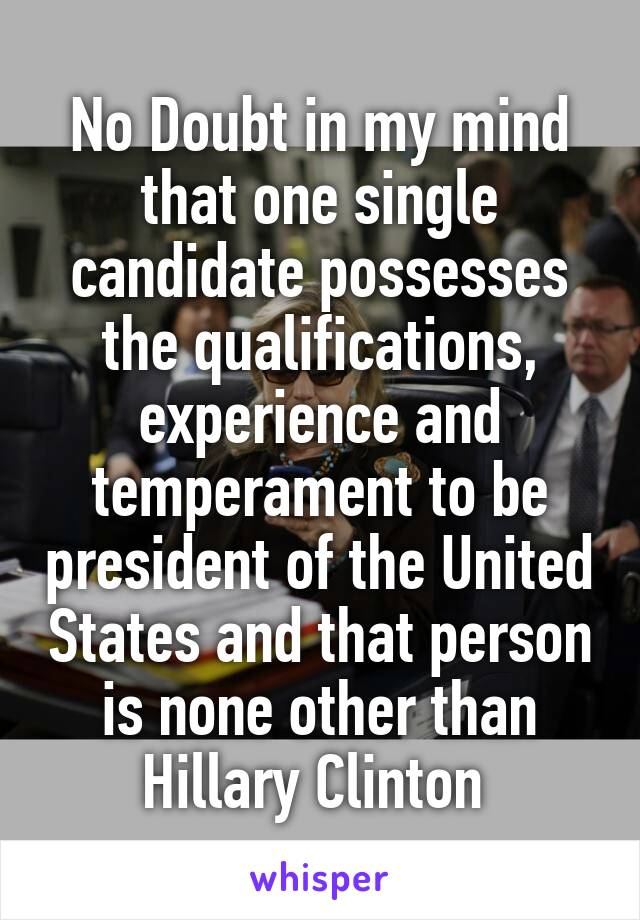 No Doubt in my mind that one single candidate possesses the qualifications, experience and temperament to be president of the United States and that person is none other than Hillary Clinton