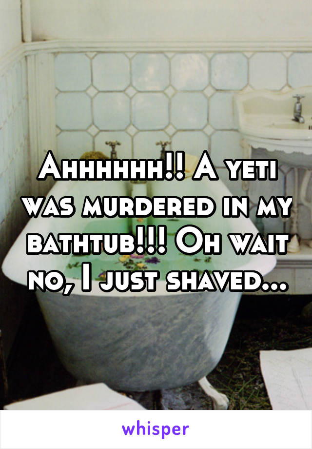 Ahhhhhh!! A yeti was murdered in my bathtub!!! Oh wait no, I just shaved...