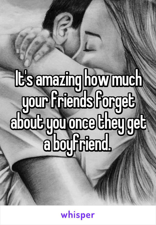 It's amazing how much your friends forget about you once they get a boyfriend.