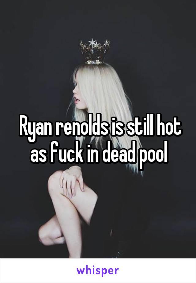 Ryan renolds is still hot as fuck in dead pool