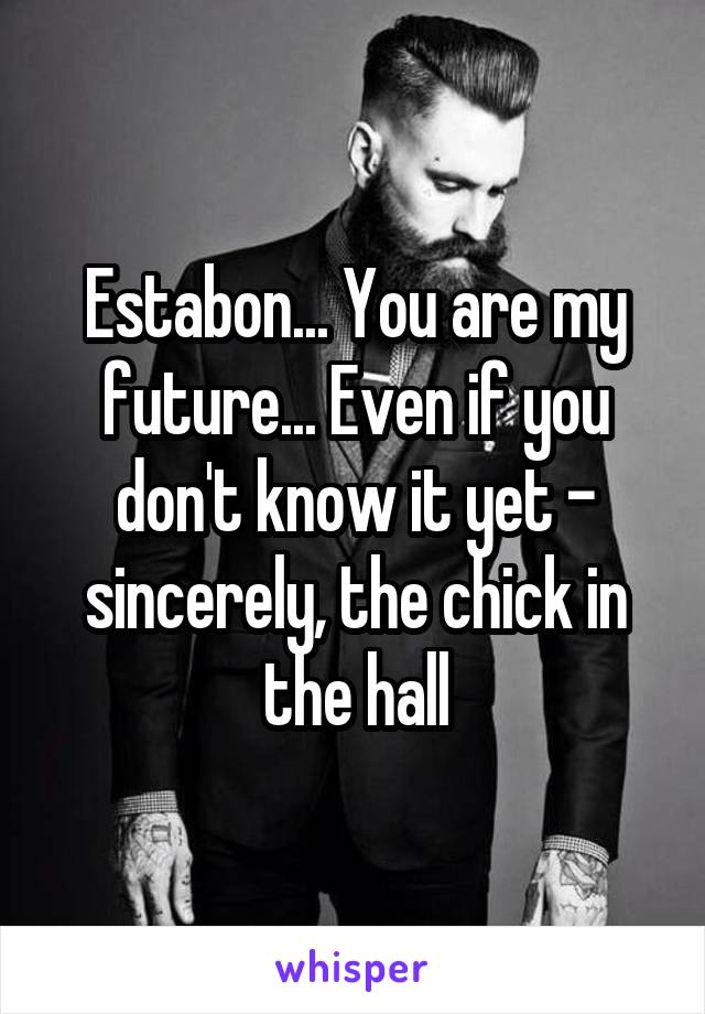 Estabon... You are my future... Even if you don't know it yet - sincerely, the chick in the hall