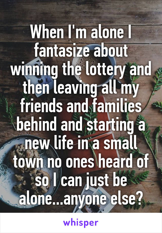When I'm alone I fantasize about winning the lottery and then leaving all my friends and families behind and starting a new life in a small town no ones heard of so I can just be alone...anyone else?