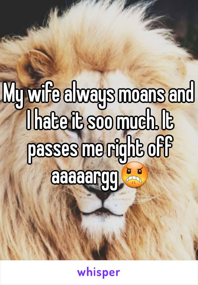 My wife always moans and I hate it soo much. It passes me right off aaaaargg😠