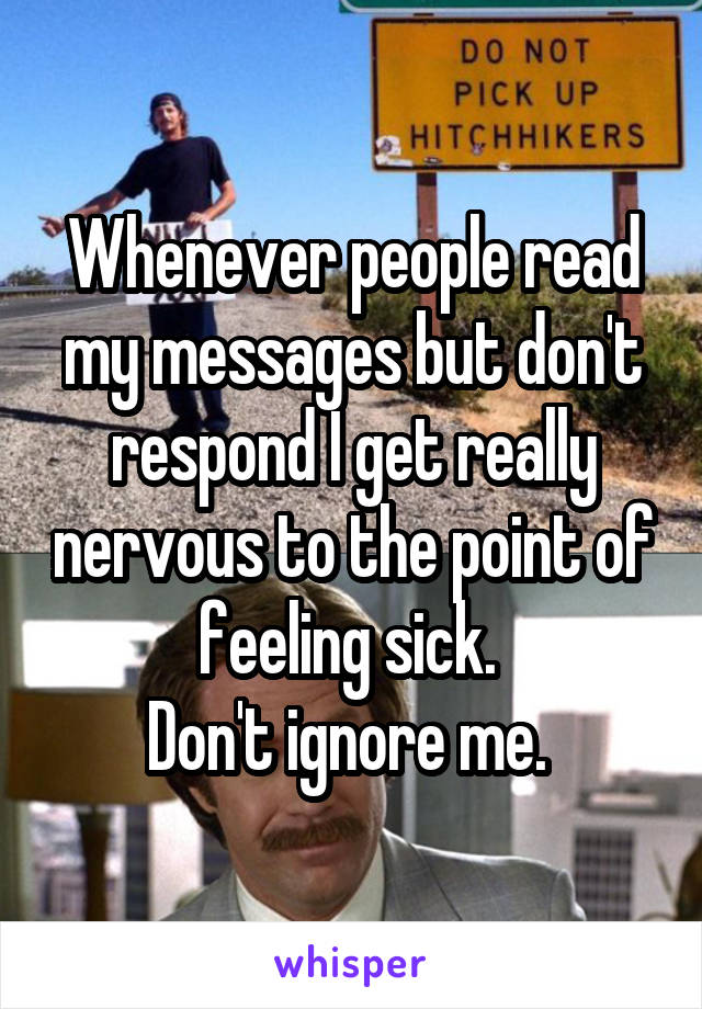 Whenever people read my messages but don't respond I get really nervous to the point of feeling sick.  Don't ignore me.