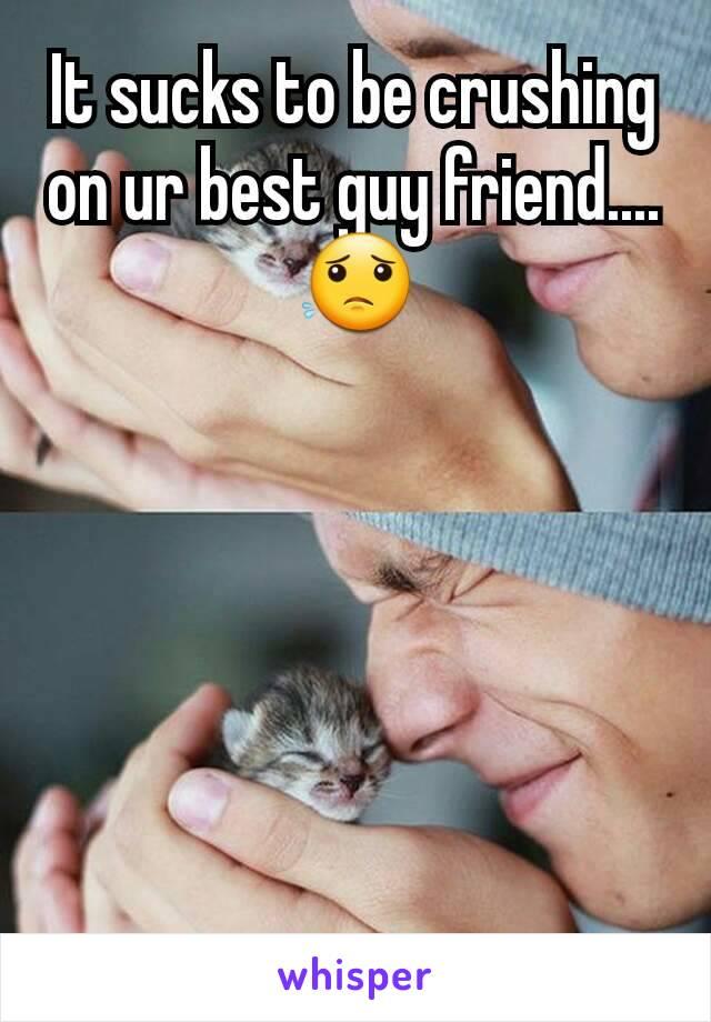 It sucks to be crushing on ur best guy friend.... 😟