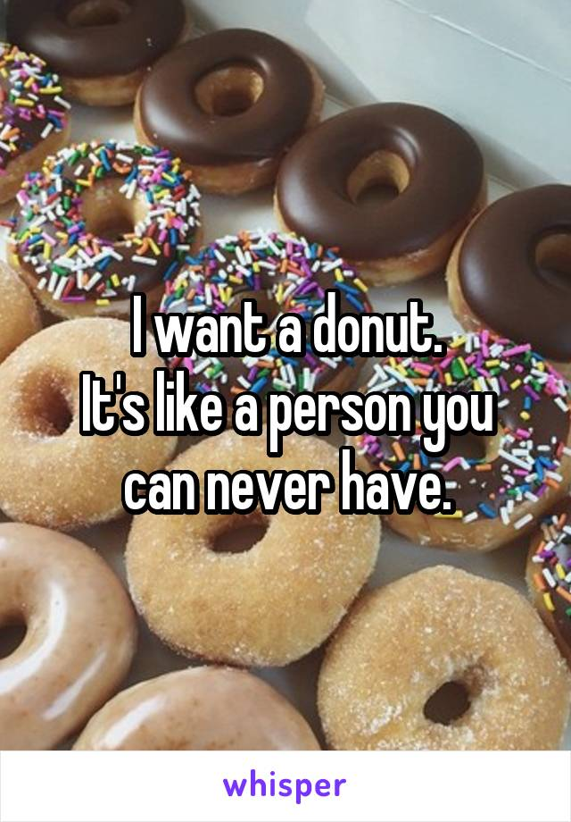 I want a donut. It's like a person you can never have.