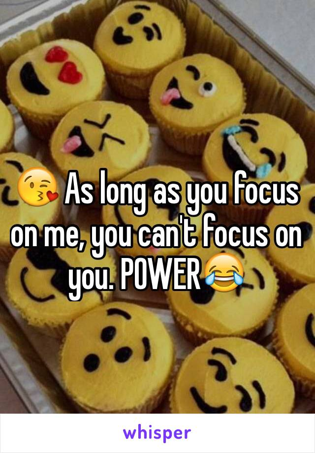 😘 As long as you focus on me, you can't focus on you. POWER😂