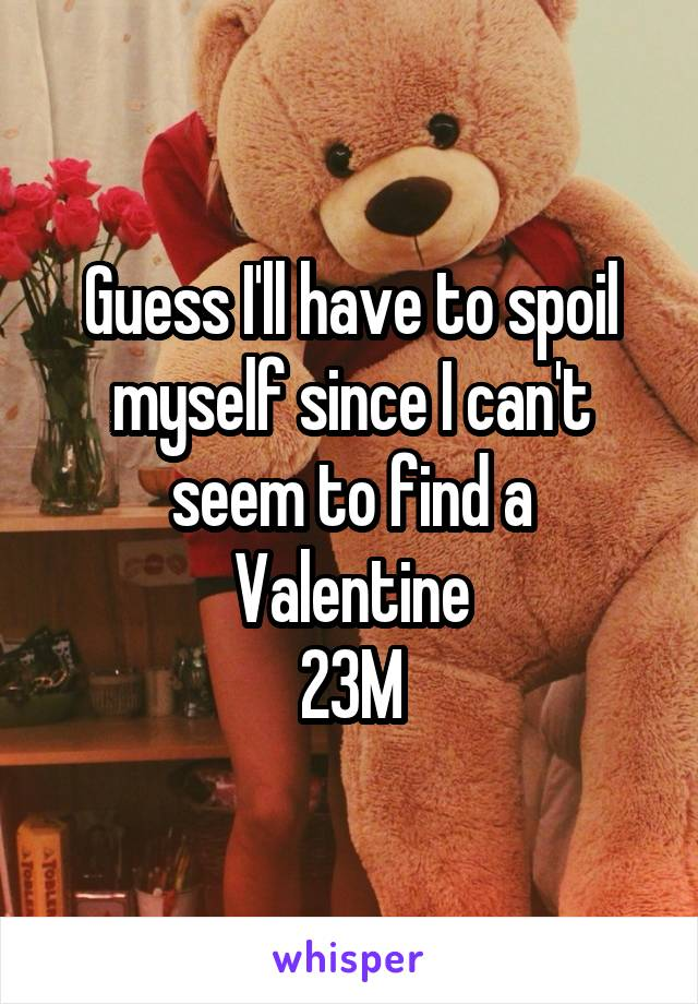 Guess I'll have to spoil myself since I can't seem to find a Valentine 23M
