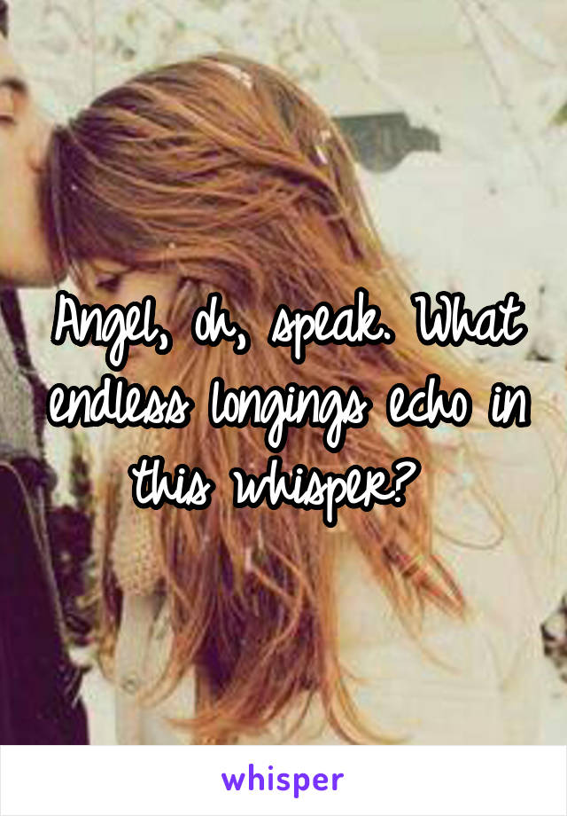 Angel, oh, speak. What endless longings echo in this whisper?