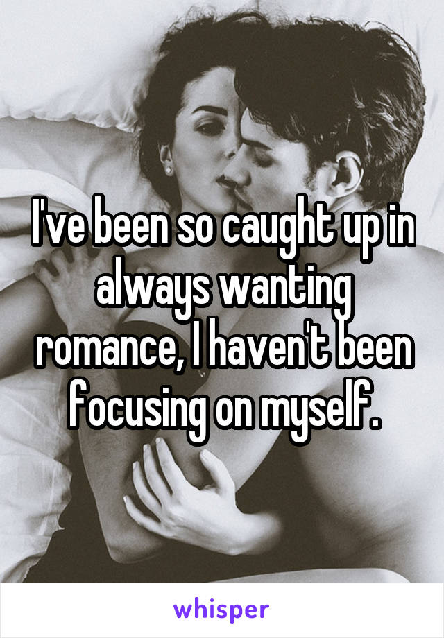 I've been so caught up in always wanting romance, I haven't been focusing on myself.
